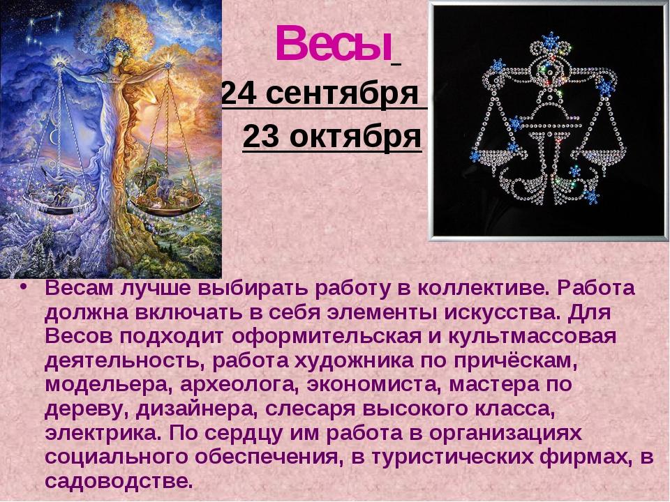 Весы 24 сентября – 23 октября Весам лучше выбирать работу в коллективе. Работ...
