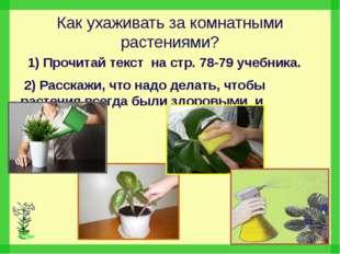 Как ухаживать за комнатными растениями? 1) Прочитай текст на стр. 78-79 учебн