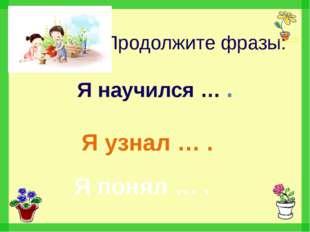 Продолжите фразы: Я узнал … . Я научился … . Я понял … .