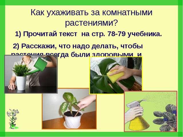 Как ухаживать за комнатными растениями? 1) Прочитай текст на стр. 78-79 учебн...