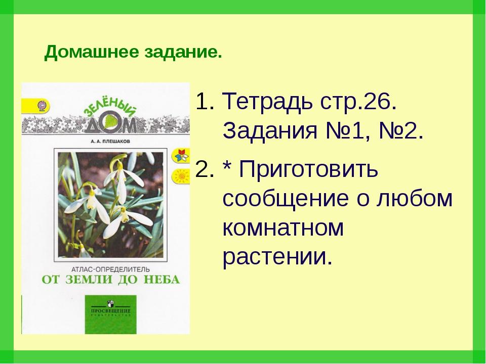 Домашнее задание. Тетрадь стр.26. Задания №1, №2. * Приготовить сообщение о л...