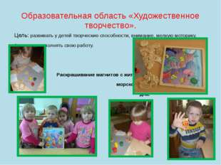 Образовательная область «Художественное творчество». Цель: развивать у детей