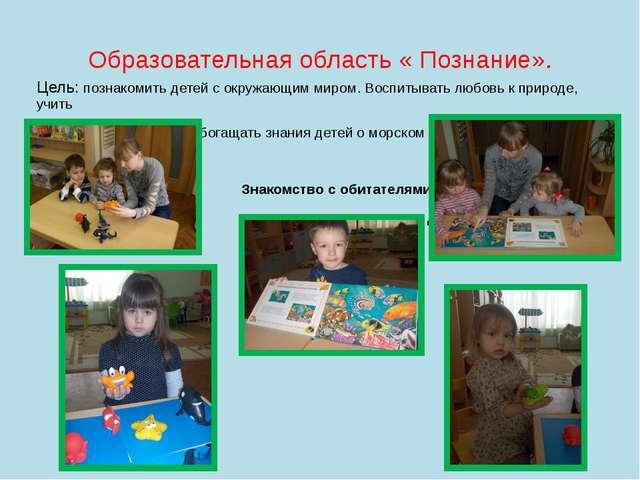 Образовательная область « Познание». Цель: познакомить детей с окружающим мир...