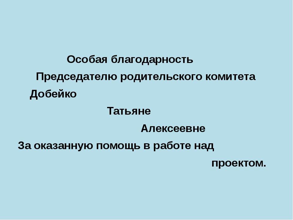 Особая благодарность Председателю родительского комитета Добейко Татьяне Але...