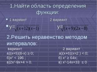 1.Найти область определения функции: 1 вариант 2 вариант у= у= 2.Решить нерав