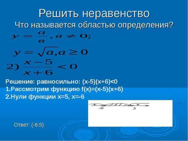 Решить неравенство Что называется областью определения? Ответ: (-6;5). Решени...