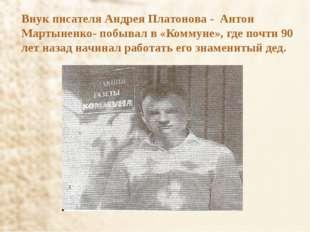 Внук писателя Андрея Платонова - Антон Мартыненко- побывал в «Коммуне», где п