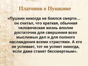 Платонов о Пушкине «Пушкин никогда не боялся смерти… он считал, что краткая,
