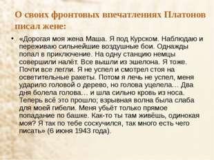 О своих фронтовых впечатлениях Платонов писал жене: «Дорогая моя жена Маша. Я