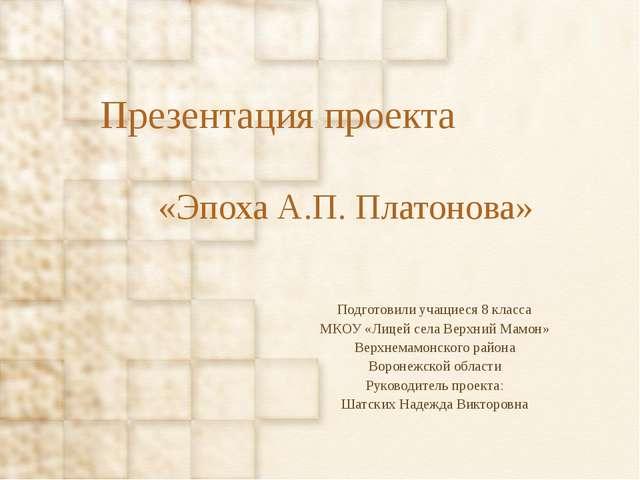 Презентация проекта «Эпоха А.П. Платонова» Подготовили учащиеся 8 класса МКОУ...