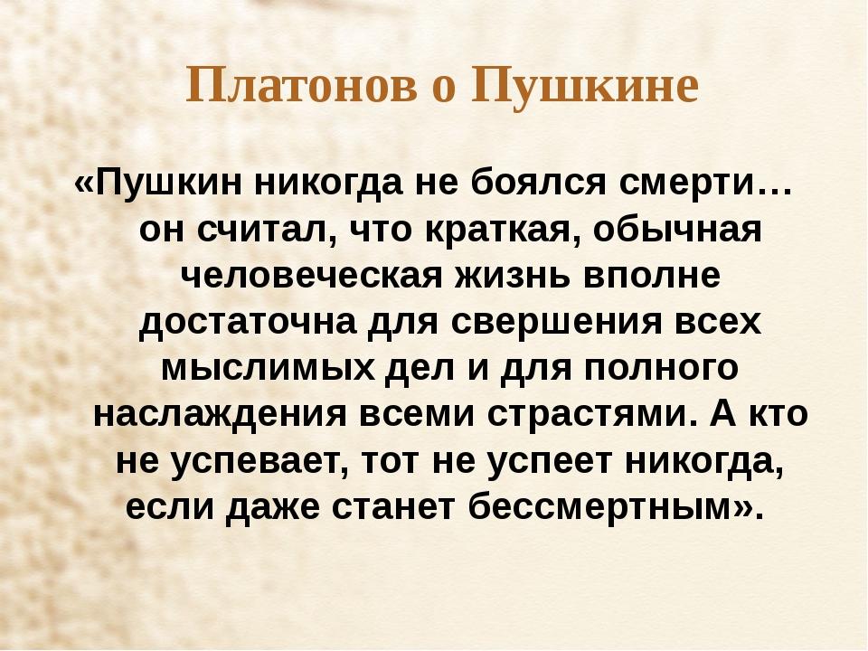 Платонов о Пушкине «Пушкин никогда не боялся смерти… он считал, что краткая,...