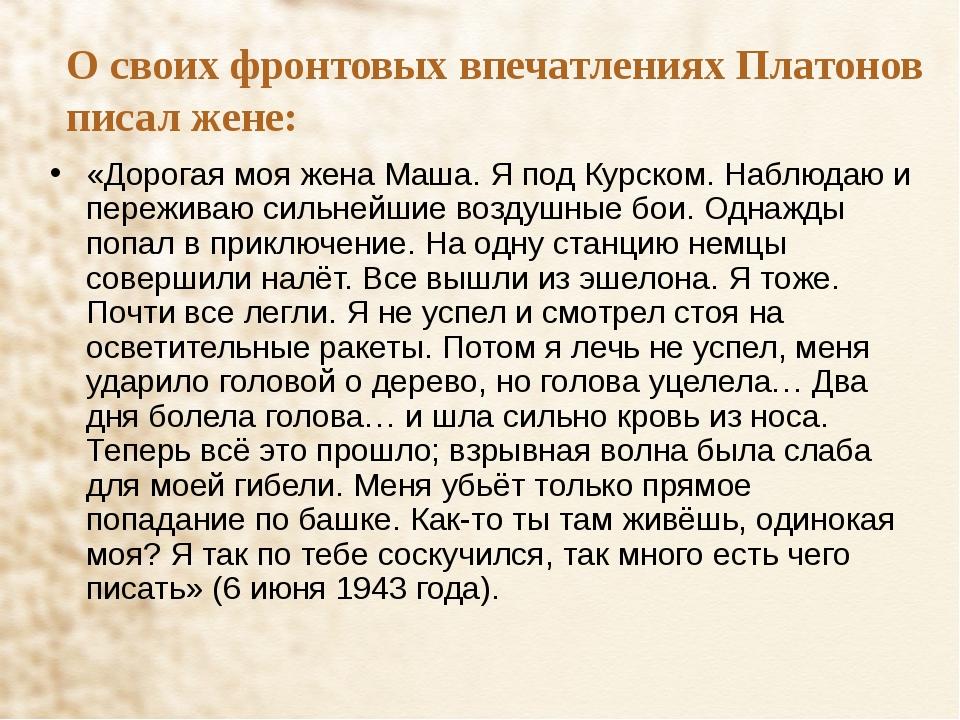 О своих фронтовых впечатлениях Платонов писал жене: «Дорогая моя жена Маша. Я...
