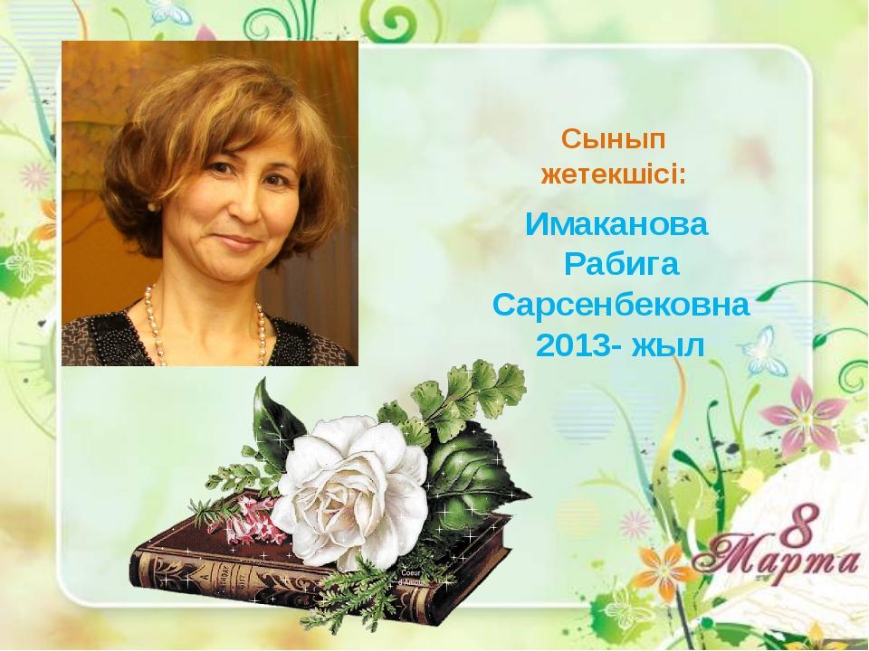 Имаканова Рабига Сарсенбековна 2013- жыл Сынып жетекшісі: