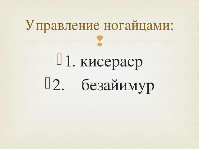 1. кисераср 2. безайимур Управление ногайцами: 