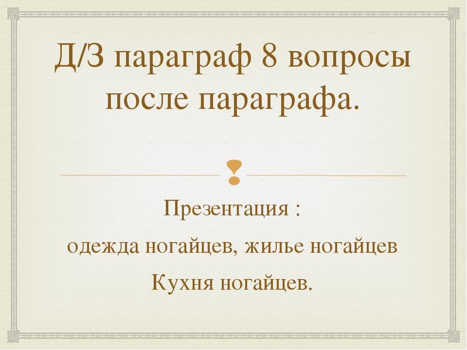 Д/З параграф 8 вопросы после параграфа. Презентация : одежда ногайцев, жилье...
