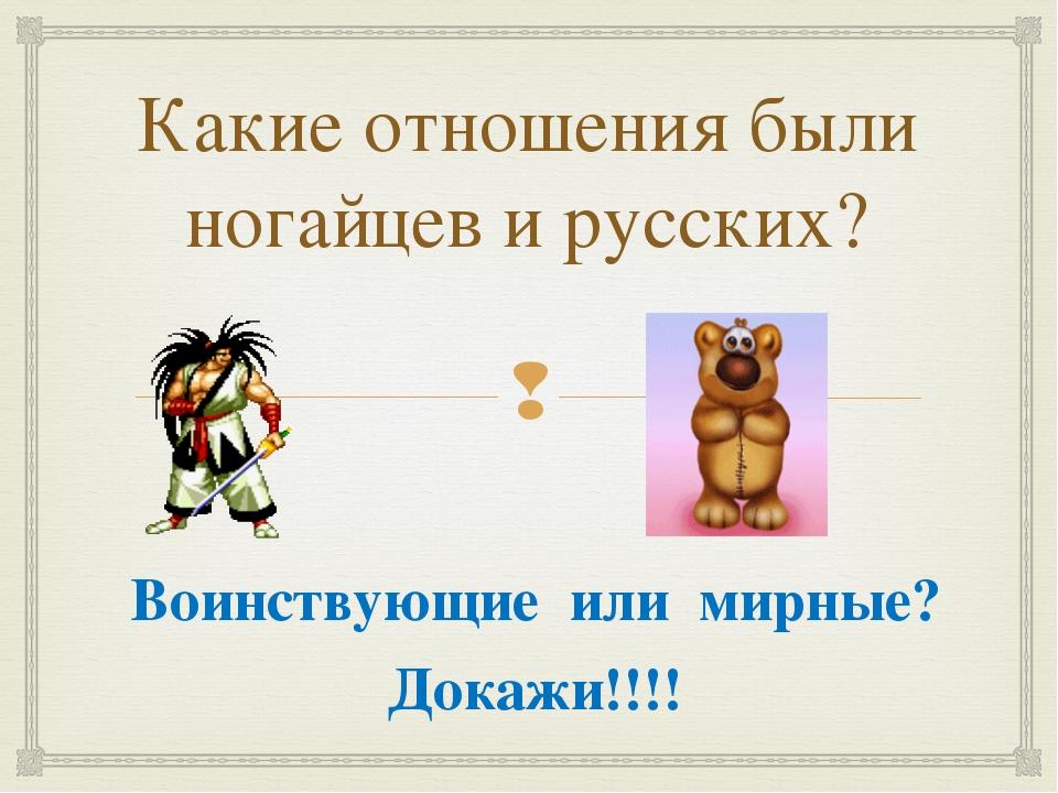 Какие отношения были ногайцев и русских? Воинствующие или мирные? Докажи!!!! 