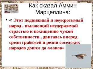 Как сказал Аммин Марцеллина: « Этот подвижный и неукротимый народ , пылающий