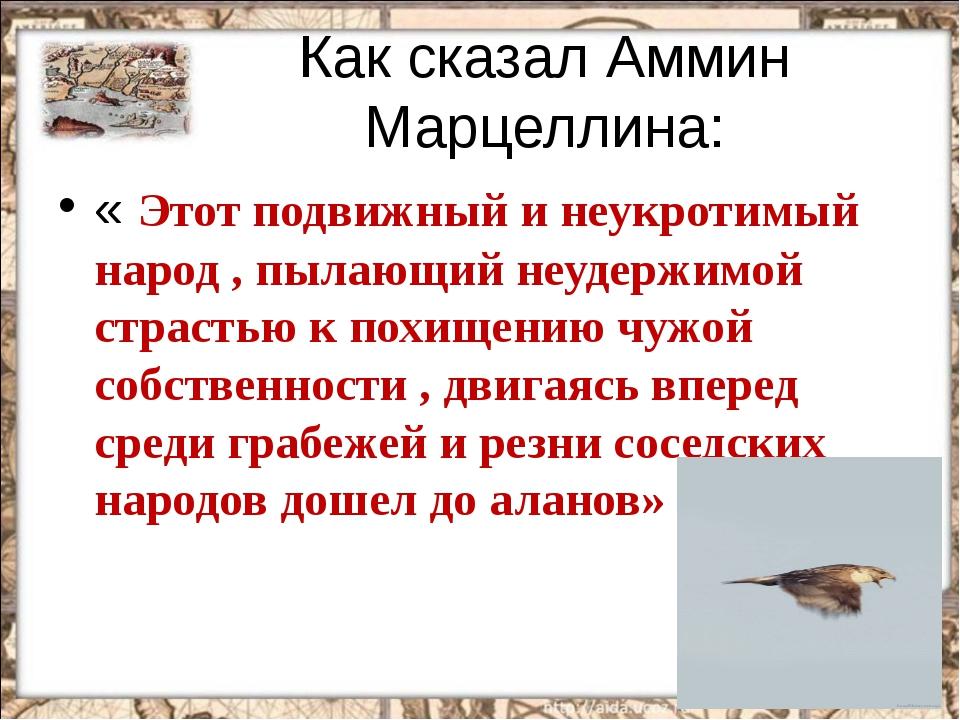 Как сказал Аммин Марцеллина: « Этот подвижный и неукротимый народ , пылающий...