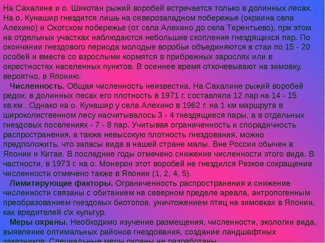 На Сахалине и о. Шикотан рыжий воробей встречается только в долинных лесах....