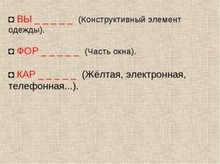 ◘ ВЫ _ _ _ _ _ (Конструктивный элемент одежды). ◘ ФОР _ _ _ _ _ (Часть окна).