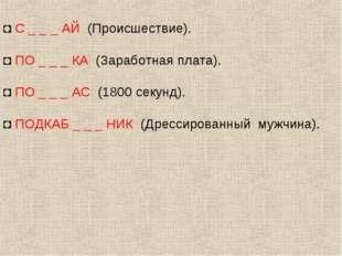 ◘ С _ _ _ АЙ (Происшествие). ◘ ПО _ _ _ КА (Заработная плата). ◘ ПО _ _ _ АС