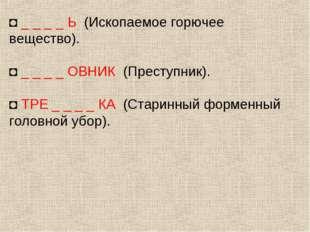 ◘ _ _ _ _ Ь (Ископаемое горючее вещество). ◘ _ _ _ _ ОВНИК (Преступник). ◘ ТР