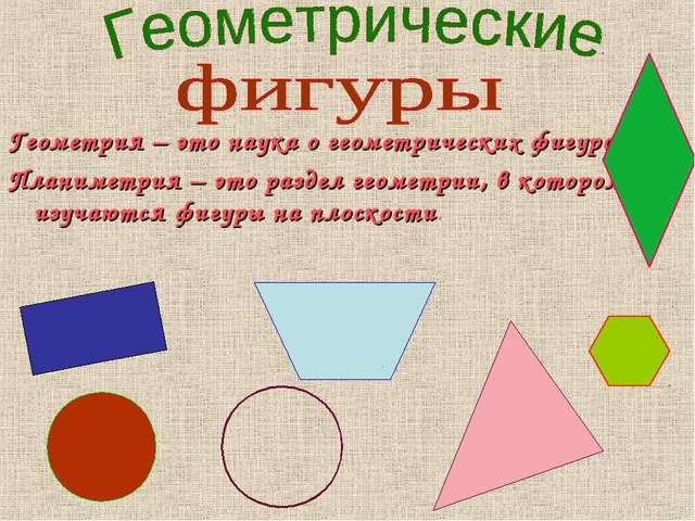 Геометрия – это наука о геометрических фигурах. Планиметрия – это раздел геом...