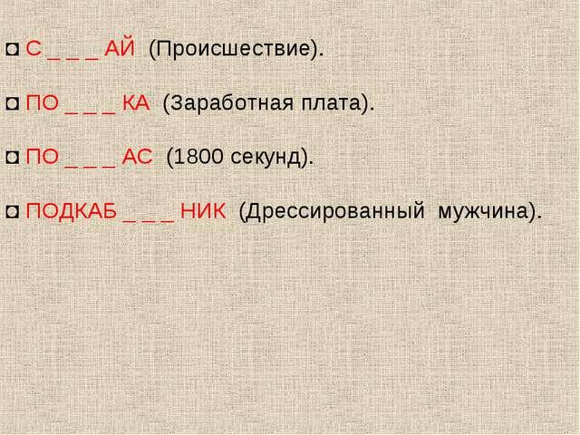 ◘ С _ _ _ АЙ (Происшествие). ◘ ПО _ _ _ КА (Заработная плата). ◘ ПО _ _ _ АС...