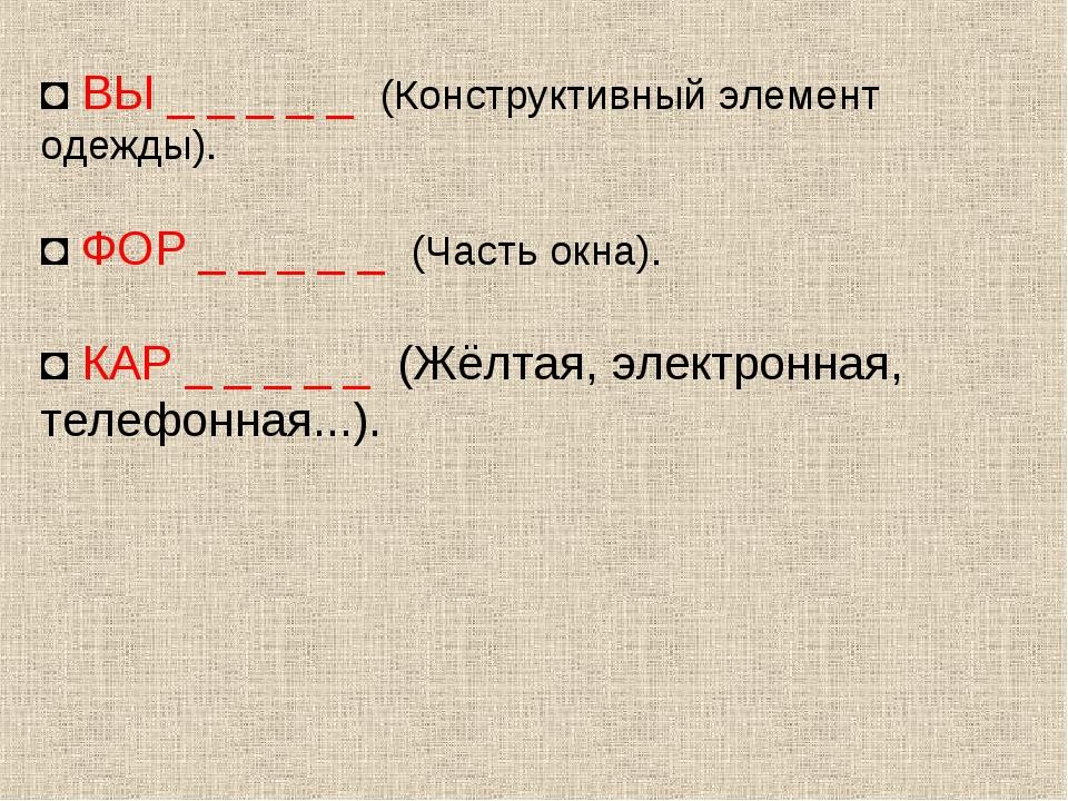 ◘ ВЫ _ _ _ _ _ (Конструктивный элемент одежды). ◘ ФОР _ _ _ _ _ (Часть окна)....