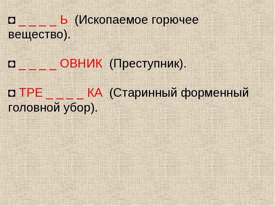 ◘ _ _ _ _ Ь (Ископаемое горючее вещество). ◘ _ _ _ _ ОВНИК (Преступник). ◘ ТР...