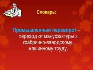 Словарь: Промышленный переворот – переход от мануфактуры к фабрично-заводском