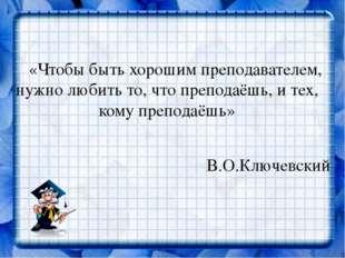 «Чтобы быть хорошим преподавателем, нужно любить то, что преподаёшь, и тех,