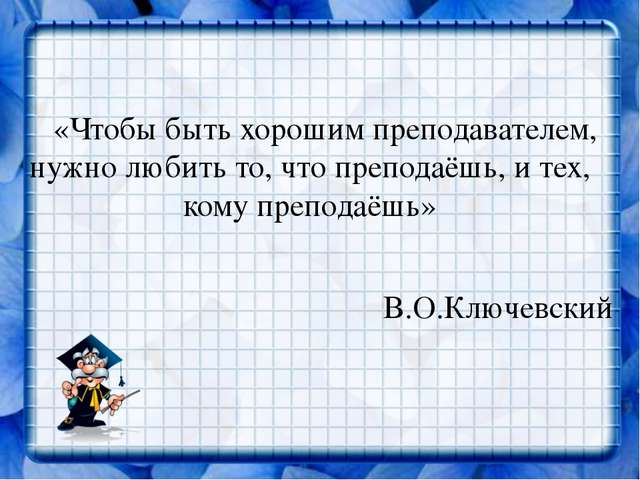 «Чтобы быть хорошим преподавателем, нужно любить то, что преподаёшь, и тех,...
