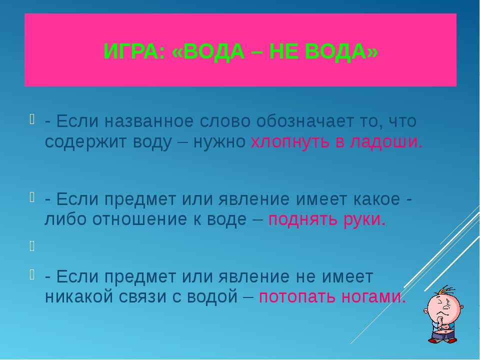 ИГРА: «ВОДА – НЕ ВОДА» - Если названное слово обозначает то, что содержит вод...