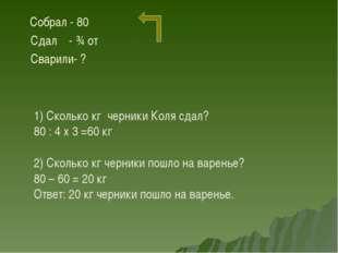 Собрал - 80 Сдал - ¾ от Сварили- ? 1) Сколько кг черники Коля сдал? 80 : 4 х