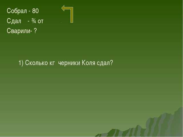 Собрал - 80 Сдал - ¾ от Сварили- ? 1) Сколько кг черники Коля сдал?