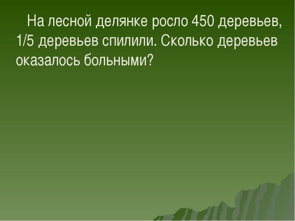 На лесной делянке росло 450 деревьев, 1/5 деревьев спилили. Сколько деревьев...