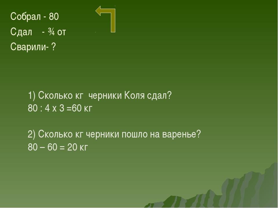Собрал - 80 Сдал - ¾ от Сварили- ? 1) Сколько кг черники Коля сдал? 80 : 4 х...