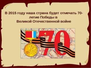 В 2015 году наша страна будет отмечать 70-летие Победы в Великой Отечественн
