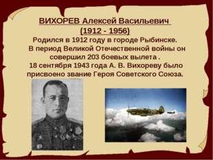 ВИХОРЕВ Алексей Васильевич (1912 - 1956) Родился в 1912 году в городе Рыбинс