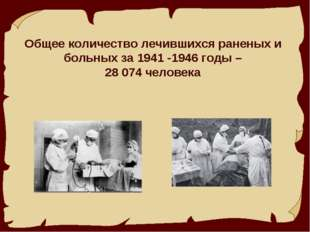 Общее количество лечившихся раненых и больных за 1941 -1946 годы – 28 074 че