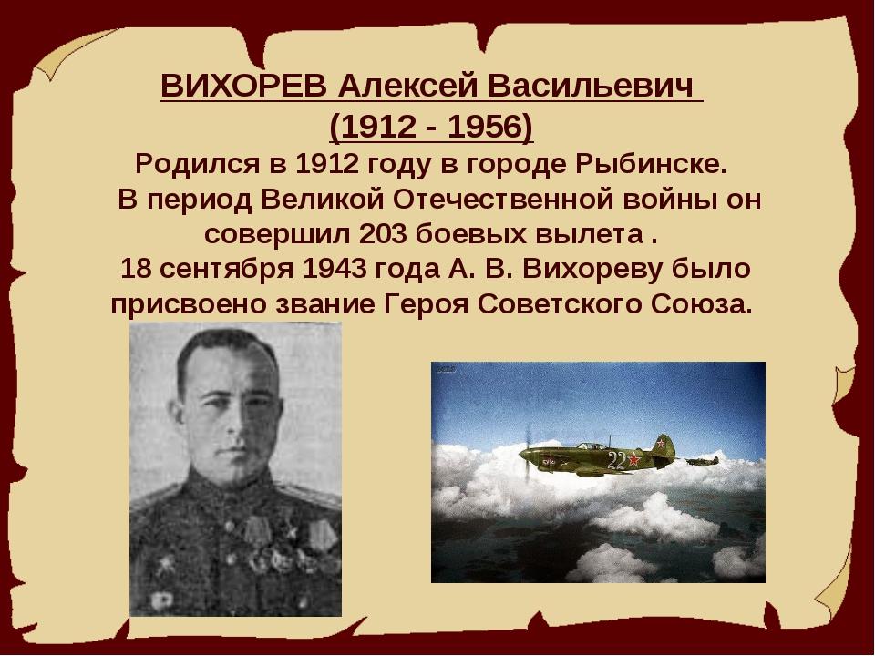 ВИХОРЕВ Алексей Васильевич (1912 - 1956) Родился в 1912 году в городе Рыбинс...