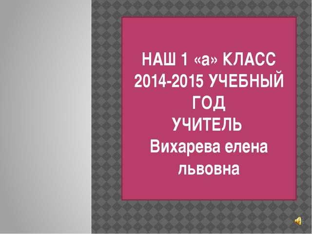 НАШ 1 «а» КЛАСС 2014-2015 УЧЕБНЫЙ ГОД УЧИТЕЛЬ Вихарева елена львовна