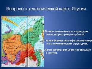 Вопросы к тектонической карте Якутии 1.В каких тектонических структурах лежит