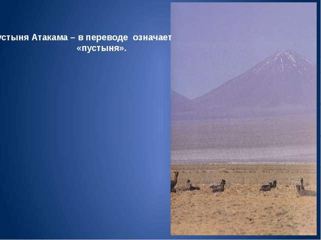 Пустыня Атакама – в переводе означает «пустыня».