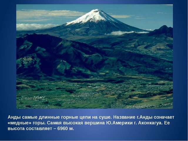 Анды самые длинные горные цепи на суше. Название г.Анды означает «медные» гор...