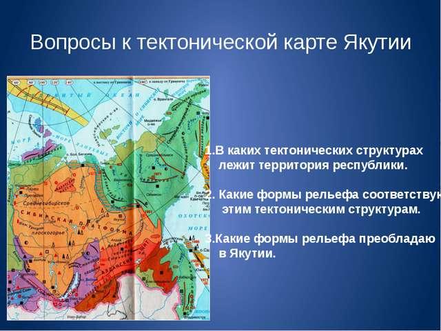Вопросы к тектонической карте Якутии 1.В каких тектонических структурах лежит...