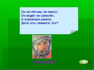 Он не лётчик, не пилот, Он ведёт не самолёт, А огромную ракету. Дети, кто, ск