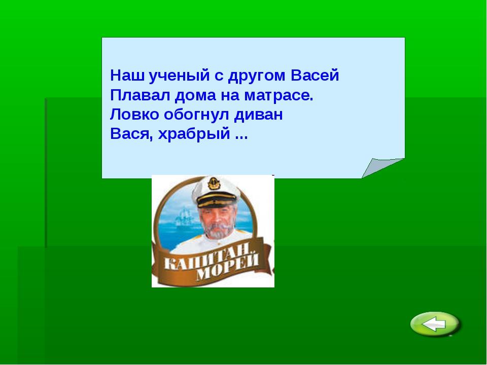 Наш ученый с другом Васей Плавал дома на матрасе. Ловко обогнул диван Вася,...
