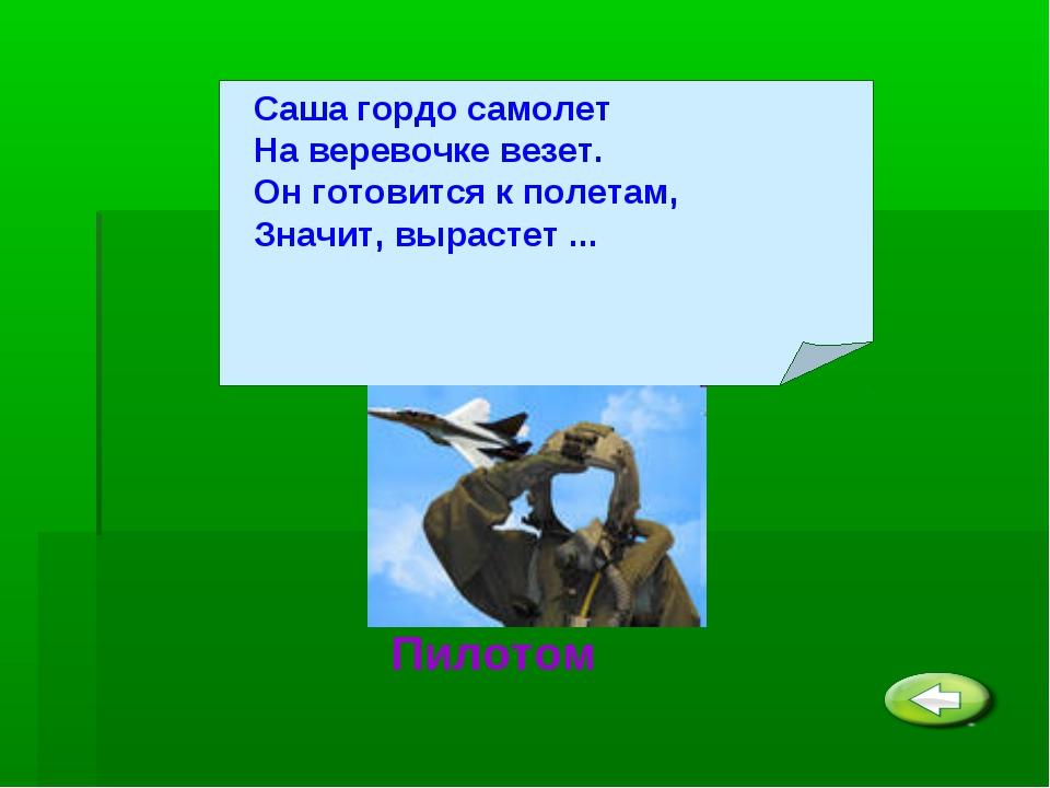 Саша гордо самолет На веревочке везет. Он готовится к полетам, Значит, выраст...